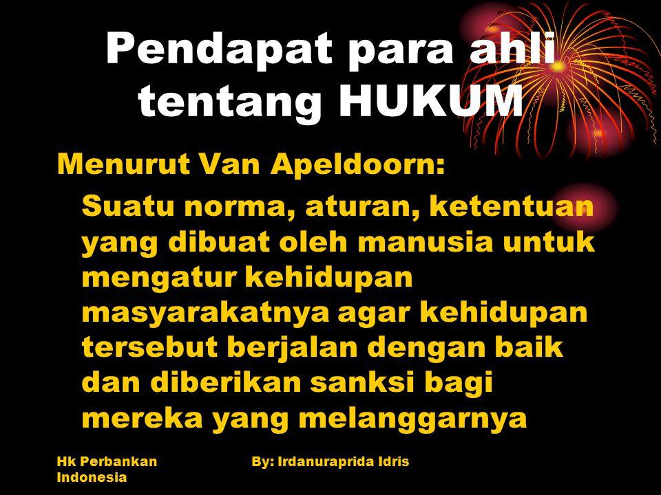 Hk Perbankan Indonesia By: Irdanuraprida Idris Pendapat para ahli tentang HUKUM Menurut Van Apeldoorn: Suatu norma, aturan, ketentuan yang dibuat oleh