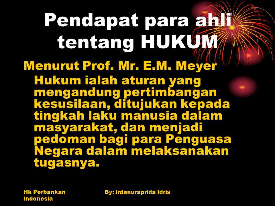 Hk Perbankan Indonesia By: Irdanuraprida Idris Pendapat para ahli tentang HUKUM Menurut Prof. Mr. E.M. Meyer Hukum ialah aturan yang mengandung pertim