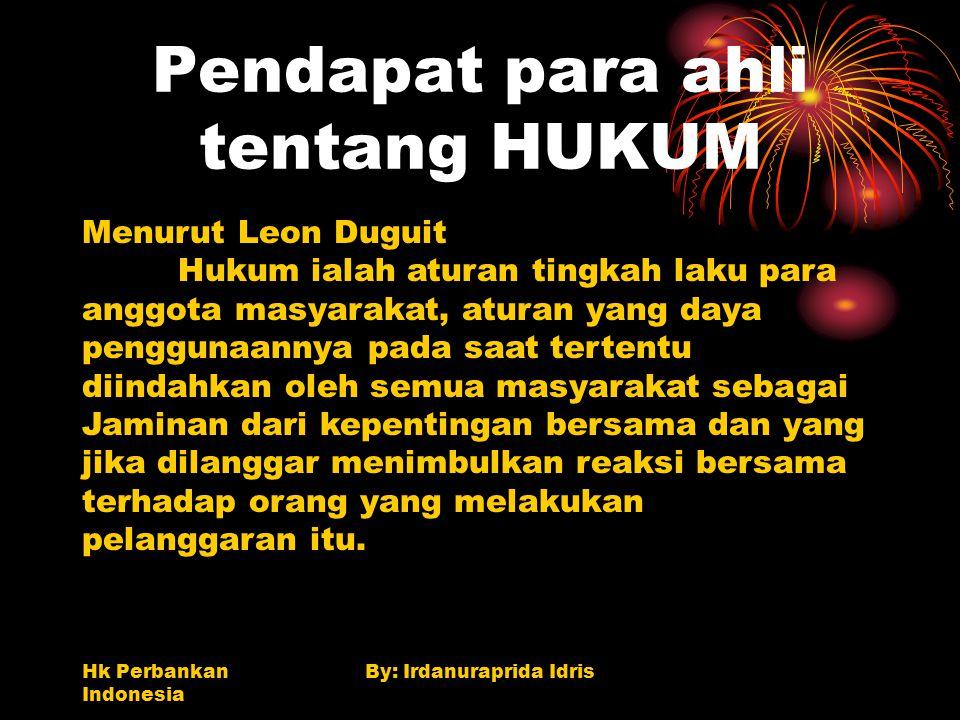 Hk Perbankan Indonesia By: Irdanuraprida Idris Pendapat para ahli tentang HUKUM Menurut Leon Duguit Hukum ialah aturan tingkah laku para anggota masya