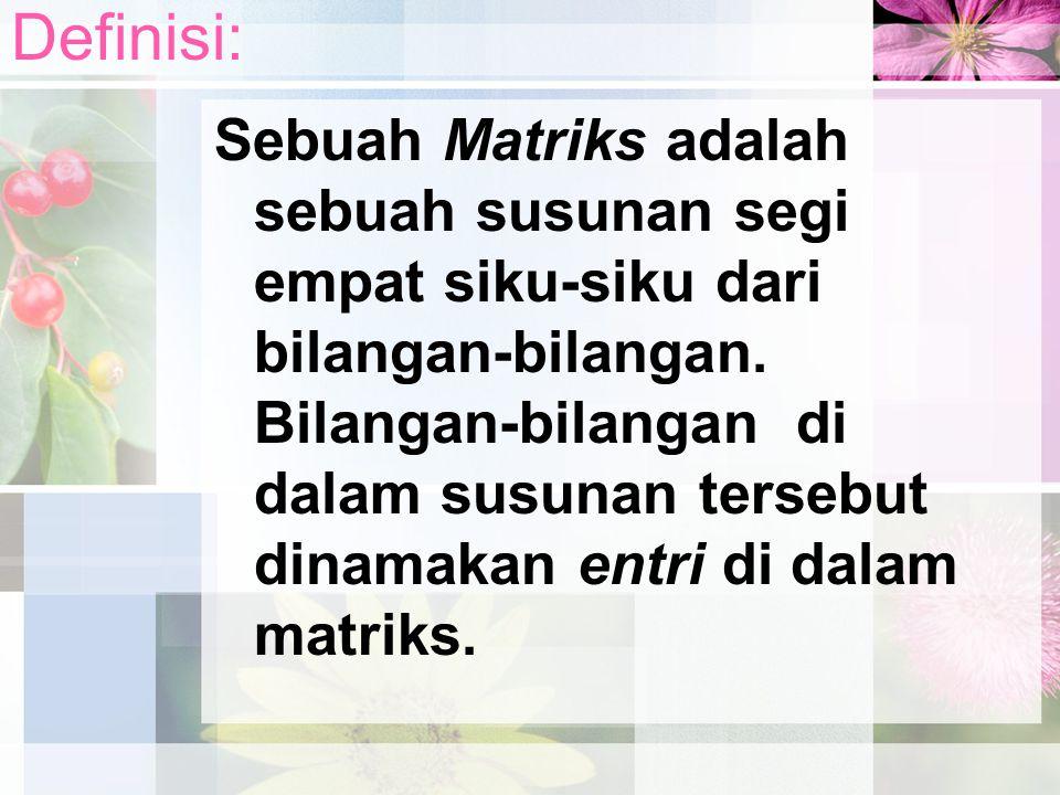 Definisi: Sebuah Matriks adalah sebuah susunan segi empat siku-siku dari bilangan-bilangan. Bilangan-bilangan di dalam susunan tersebut dinamakan entr