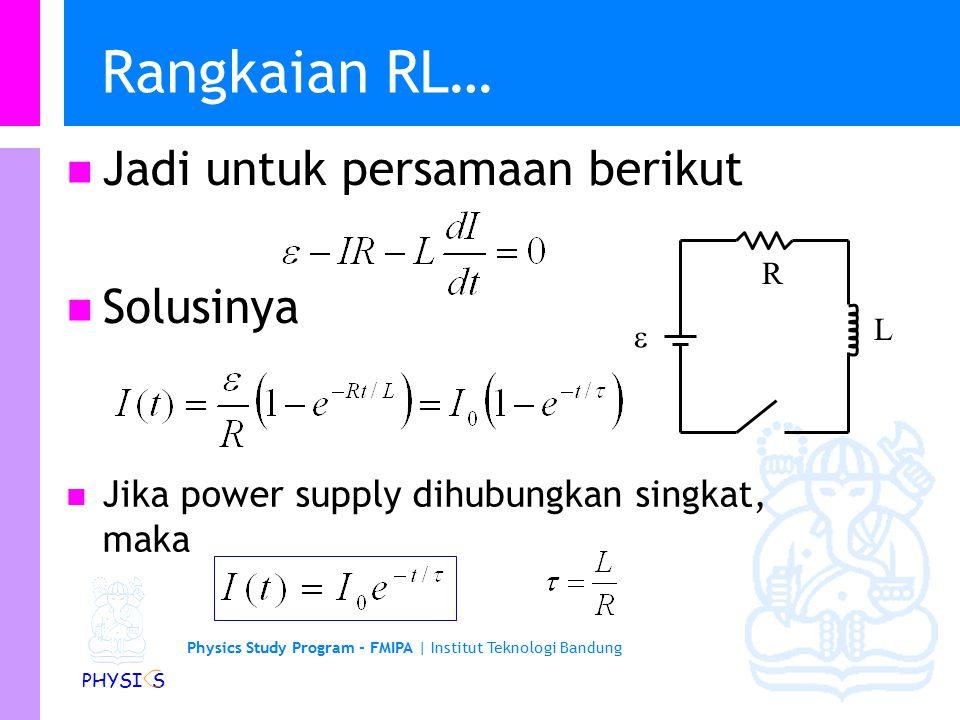 Physics Study Program - FMIPA | Institut Teknologi Bandung PHYSI S Arus dalam Rangkaian RL Berapa besar arus yang mengalir dalam suatu rangkaian RL 10  0.1H, 15 ms setelah dihubungkan dengan sumber tegangan 10V.