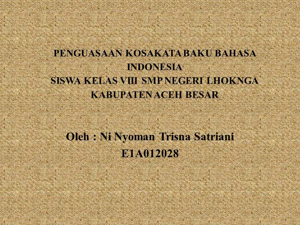 PENGUASAAN KOSAKATA BAKU BAHASA INDONESIA SISWA KELAS VIII SMP NEGERI LHOKNGA KABUPATEN ACEH BESAR Oleh : Ni Nyoman Trisna Satriani E1A012028