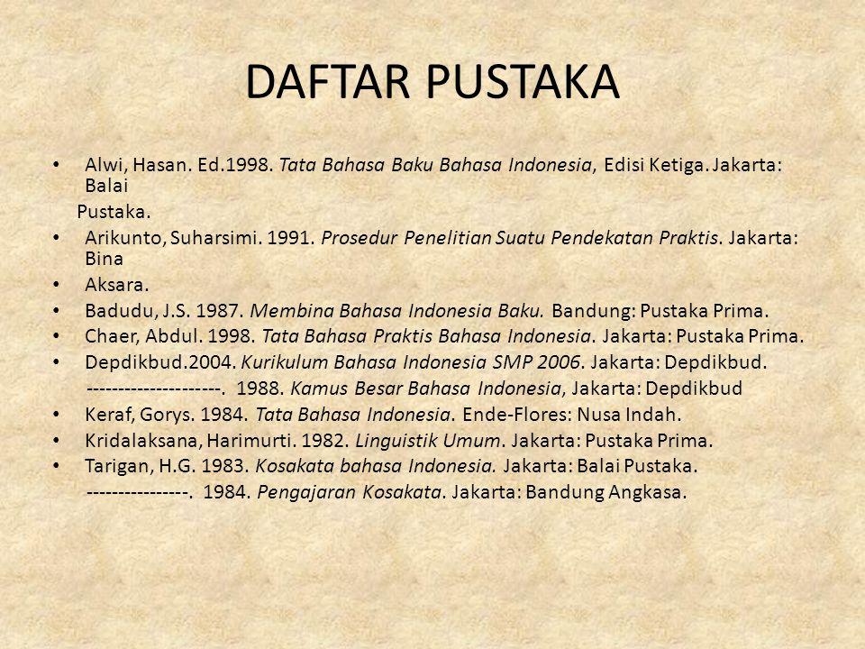 DAFTAR PUSTAKA Alwi, Hasan. Ed.1998. Tata Bahasa Baku Bahasa Indonesia, Edisi Ketiga. Jakarta: Balai Pustaka. Arikunto, Suharsimi. 1991. Prosedur Pene