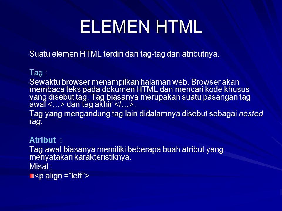 ELEMEN HTML Suatu elemen HTML terdiri dari tag-tag dan atributnya. Tag : Sewaktu browser menampilkan halaman web. Browser akan membaca teks pada dokum