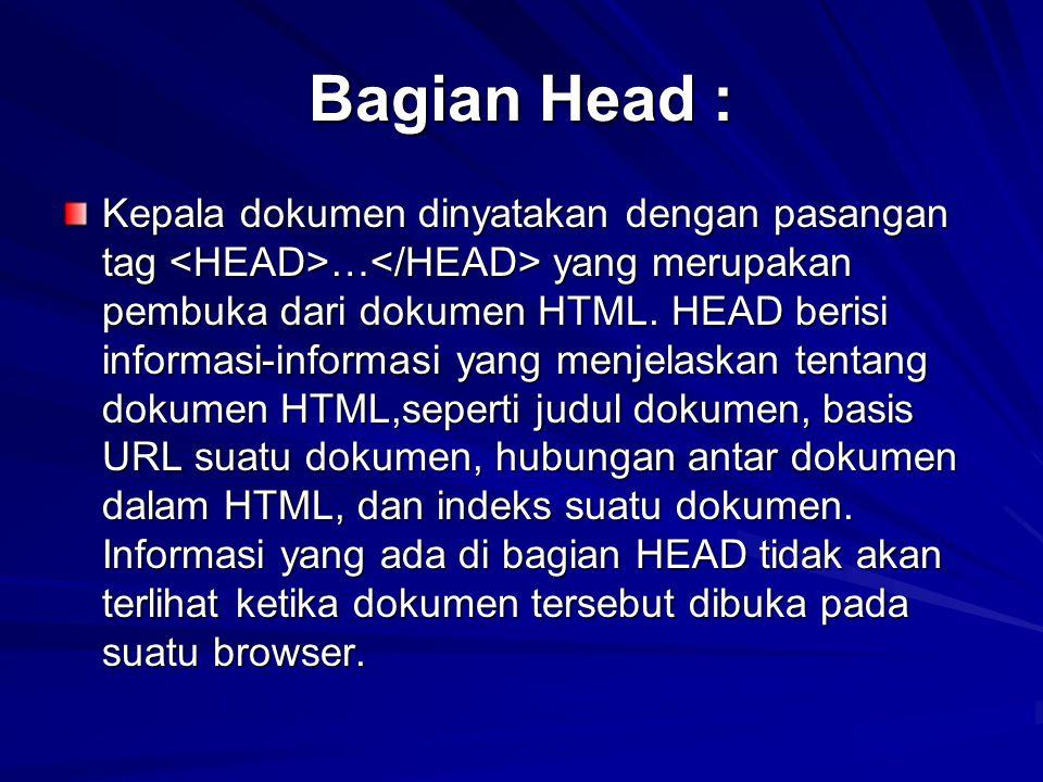 Bagian Head : Kepala dokumen dinyatakan dengan pasangan tag … yang merupakan pembuka dari dokumen HTML. HEAD berisi informasi-informasi yang menjelask