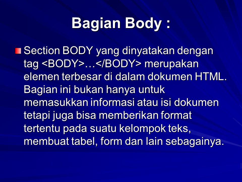 Bagian Body : Section BODY yang dinyatakan dengan tag … merupakan elemen terbesar di dalam dokumen HTML. Bagian ini bukan hanya untuk memasukkan infor