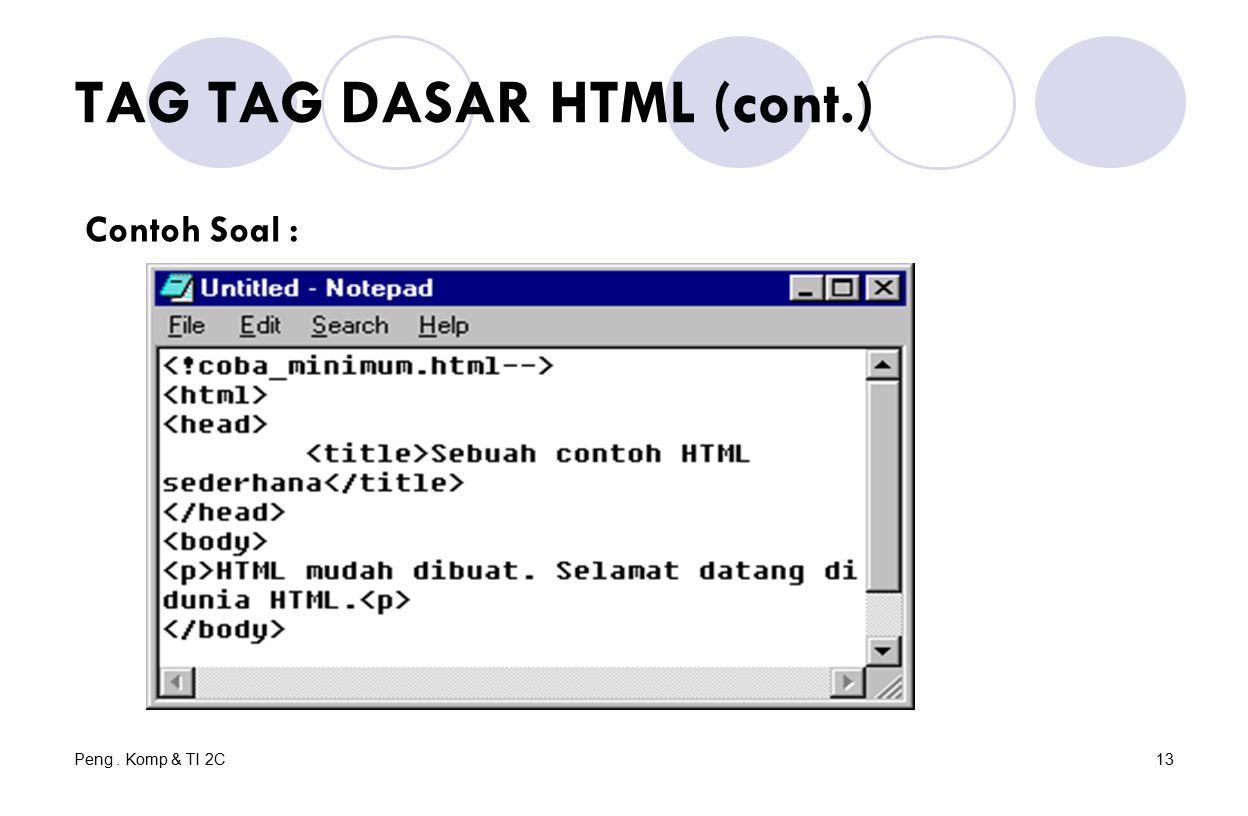 Peng. Komp & TI 2C13 TAG TAG DASAR HTML (cont.) Contoh Soal :