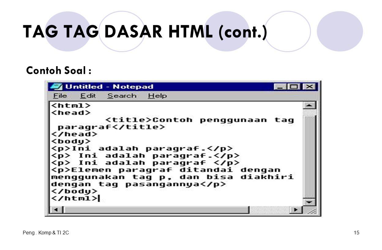 Peng. Komp & TI 2C15 TAG TAG DASAR HTML (cont.) Contoh Soal :