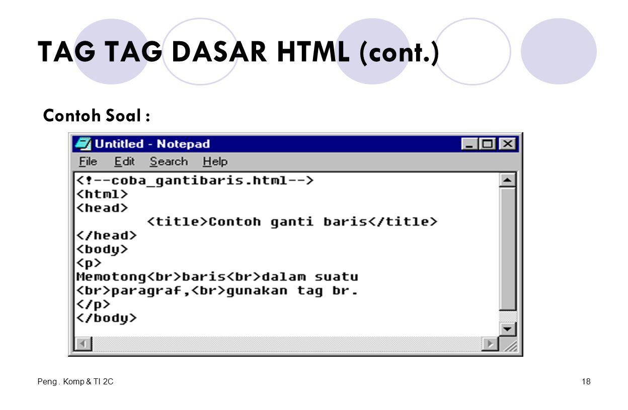 Peng. Komp & TI 2C18 TAG TAG DASAR HTML (cont.) Contoh Soal :