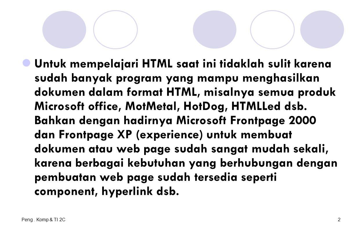 Peng. Komp & TI 2C2 Untuk mempelajari HTML saat ini tidaklah sulit karena sudah banyak program yang mampu menghasilkan dokumen dalam format HTML, misa