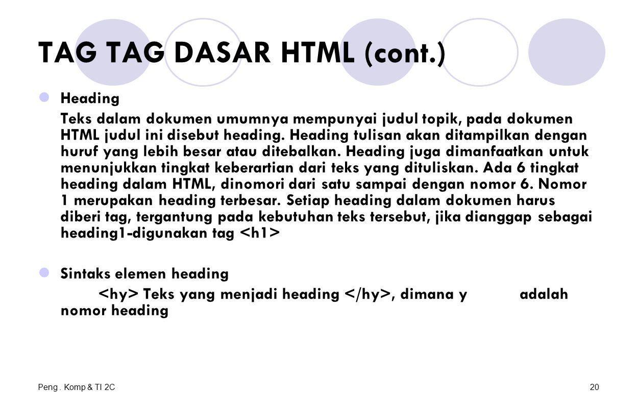 Peng. Komp & TI 2C20 TAG TAG DASAR HTML (cont.) Heading Teks dalam dokumen umumnya mempunyai judul topik, pada dokumen HTML judul ini disebut heading.