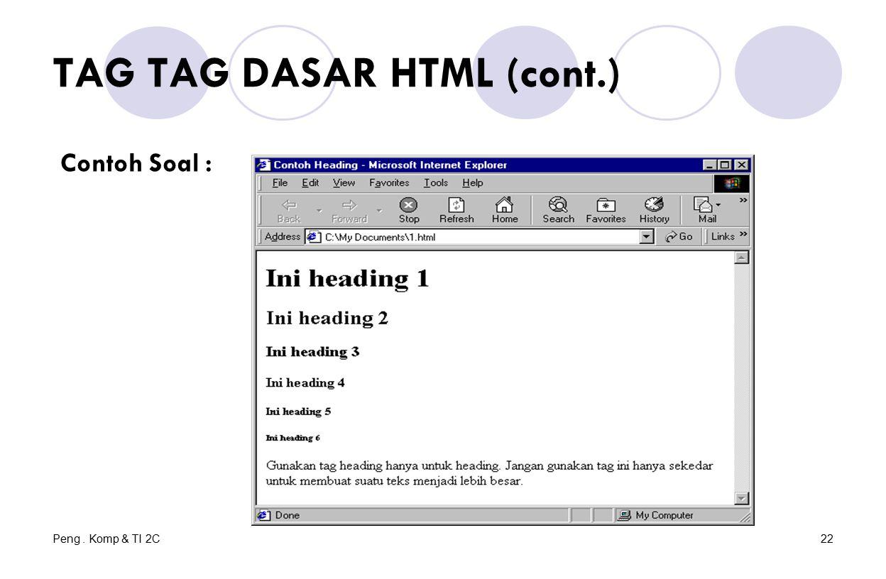 Peng. Komp & TI 2C22 TAG TAG DASAR HTML (cont.) Contoh Soal :