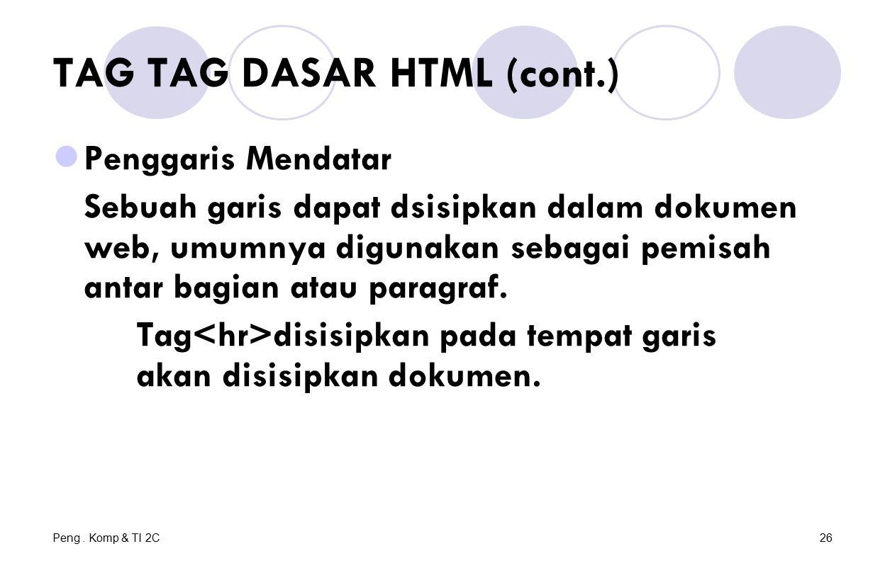 Peng. Komp & TI 2C26 TAG TAG DASAR HTML (cont.) Penggaris Mendatar Sebuah garis dapat dsisipkan dalam dokumen web, umumnya digunakan sebagai pemisah a