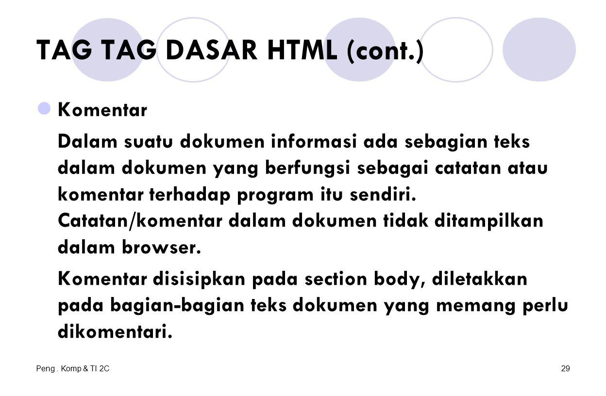 Peng. Komp & TI 2C29 TAG TAG DASAR HTML (cont.) Komentar Dalam suatu dokumen informasi ada sebagian teks dalam dokumen yang berfungsi sebagai catatan