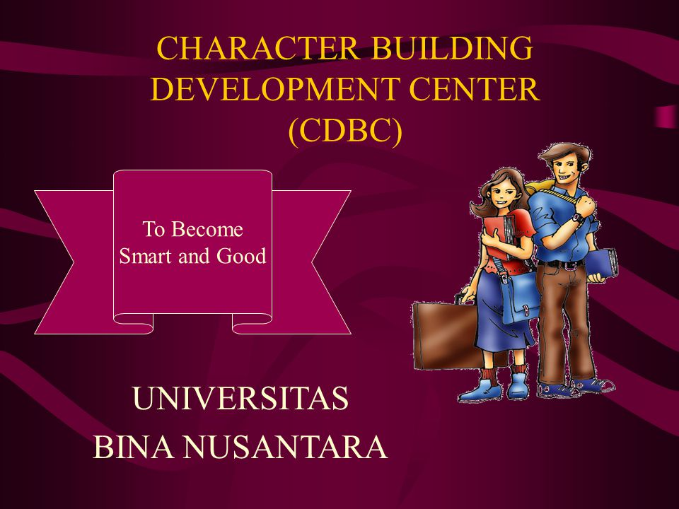 CHARACTER BUILDING DEVELOPMENT CENTER (CDBC) To Become Smart and Good UNIVERSITAS BINA NUSANTARA