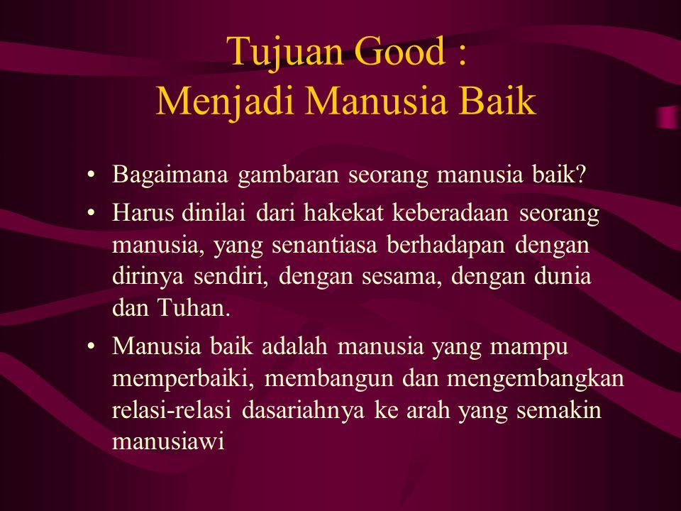 Tujuan Good : Menjadi Manusia Baik Bagaimana gambaran seorang manusia baik? Harus dinilai dari hakekat keberadaan seorang manusia, yang senantiasa ber