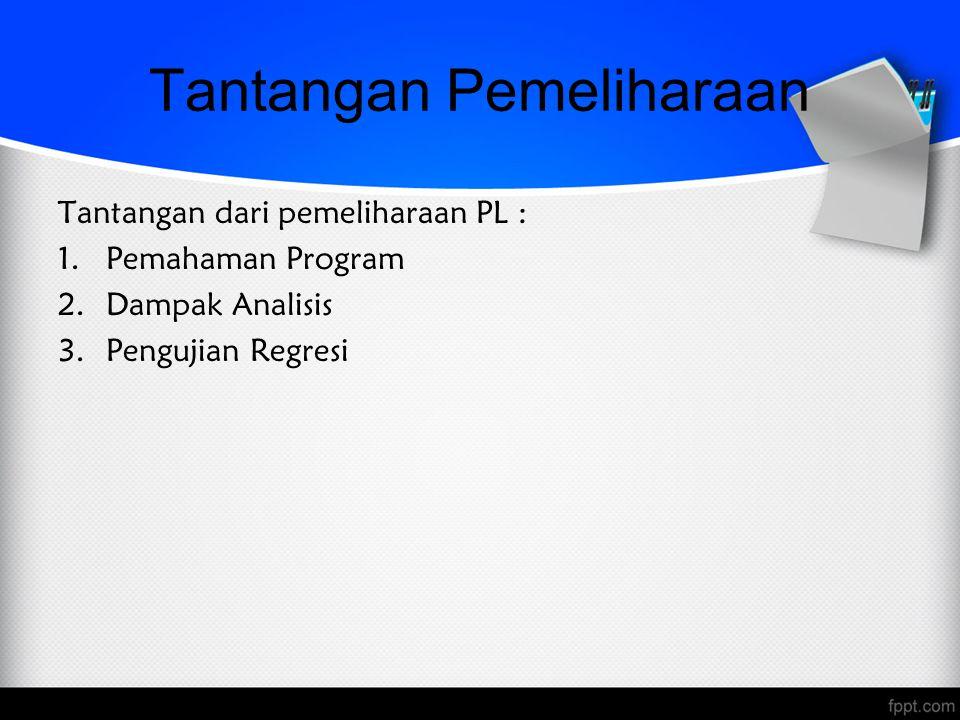 Tantangan Pemeliharaan Tantangan dari pemeliharaan PL : 1.Pemahaman Program 2.Dampak Analisis 3.Pengujian Regresi