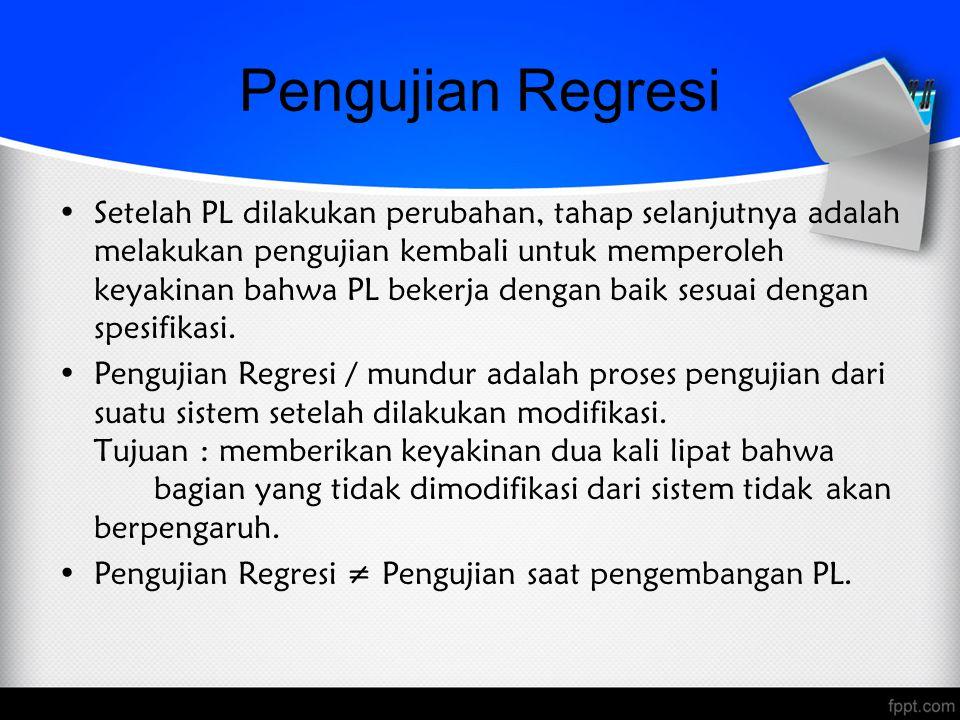 Pengujian Regresi Setelah PL dilakukan perubahan, tahap selanjutnya adalah melakukan pengujian kembali untuk memperoleh keyakinan bahwa PL bekerja den