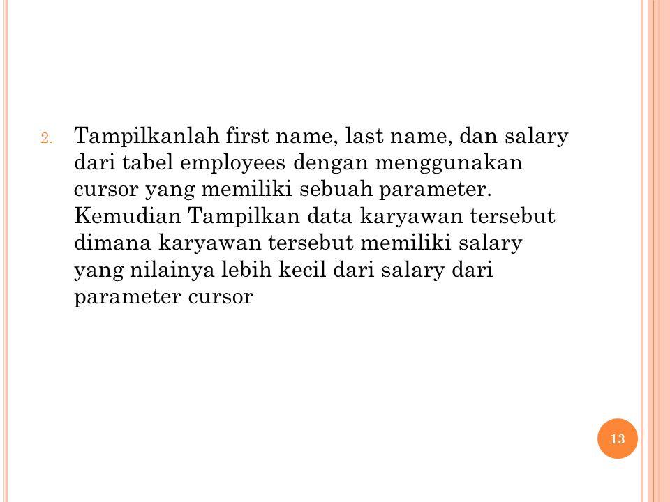 2. Tampilkanlah first name, last name, dan salary dari tabel employees dengan menggunakan cursor yang memiliki sebuah parameter. Kemudian Tampilkan da