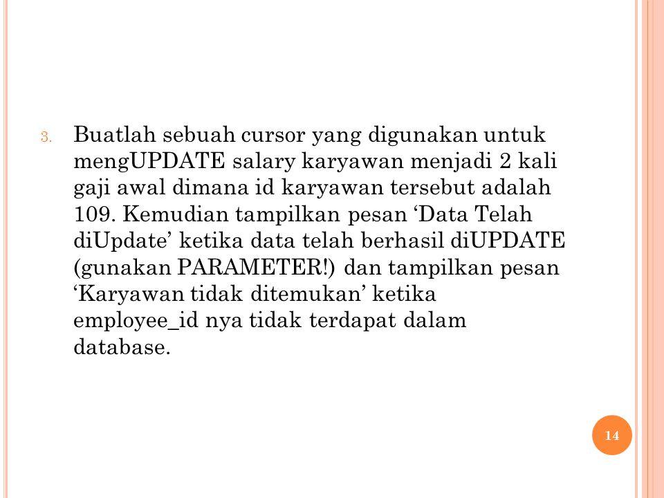 3. Buatlah sebuah cursor yang digunakan untuk mengUPDATE salary karyawan menjadi 2 kali gaji awal dimana id karyawan tersebut adalah 109. Kemudian tam