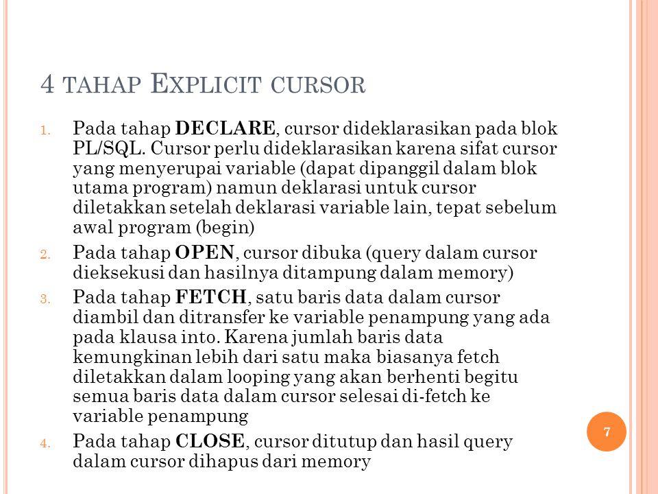 4 TAHAP E XPLICIT CURSOR 1. Pada tahap DECLARE, cursor dideklarasikan pada blok PL/SQL.
