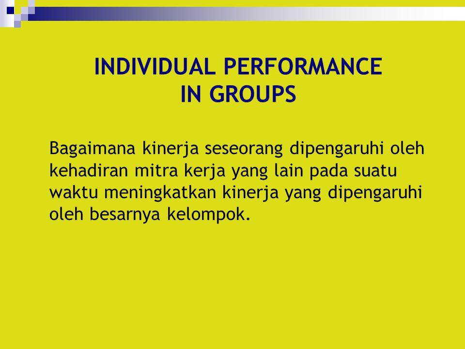 INDIVIDUAL PERFORMANCE IN GROUPS Bagaimana kinerja seseorang dipengaruhi oleh kehadiran mitra kerja yang lain pada suatu waktu meningkatkan kinerja ya