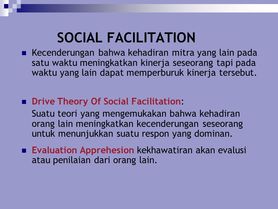 SOCIAL FACILITATION Kecenderungan bahwa kehadiran mitra yang lain pada satu waktu meningkatkan kinerja seseorang tapi pada waktu yang lain dapat mempe