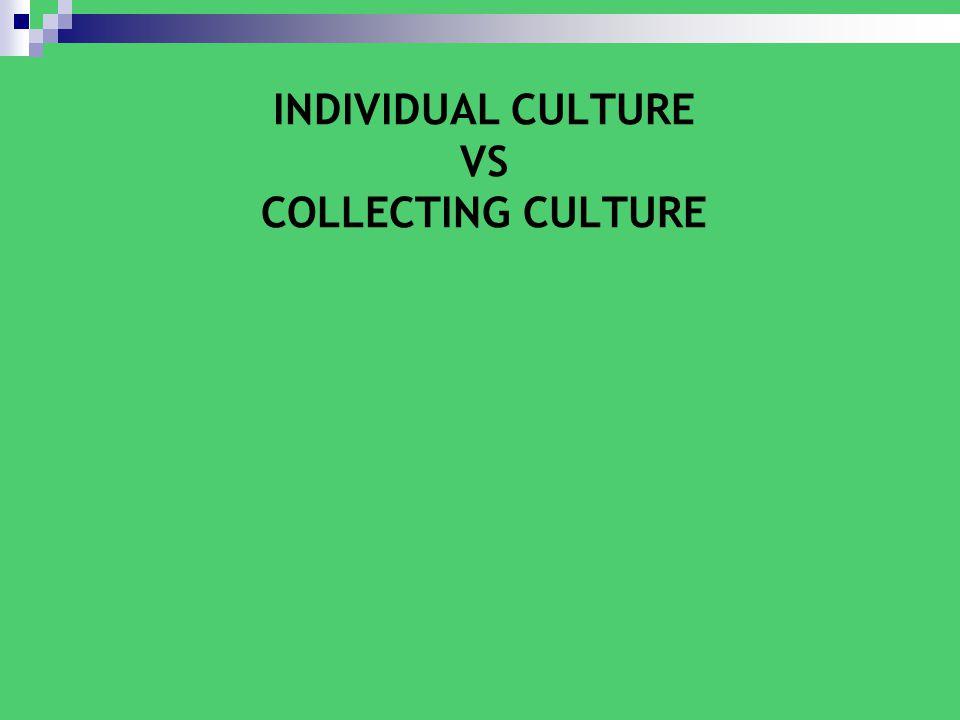INDIVIDUAL CULTURE VS COLLECTING CULTURE