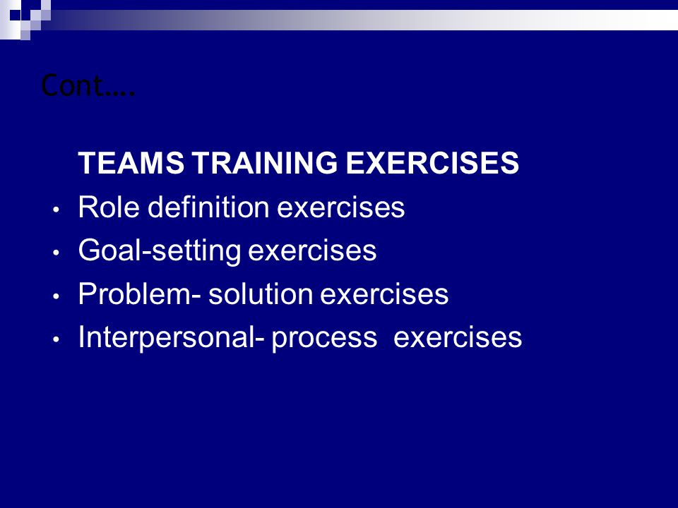 Cont…. TEAMS TRAINING EXERCISES Role definition exercises Goal-setting exercises Problem- solution exercises Interpersonal- process exercises