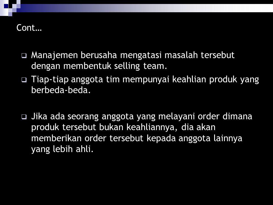 Cont…  Manajemen berusaha mengatasi masalah tersebut dengan membentuk selling team.  Tiap-tiap anggota tim mempunyai keahlian produk yang berbeda-be