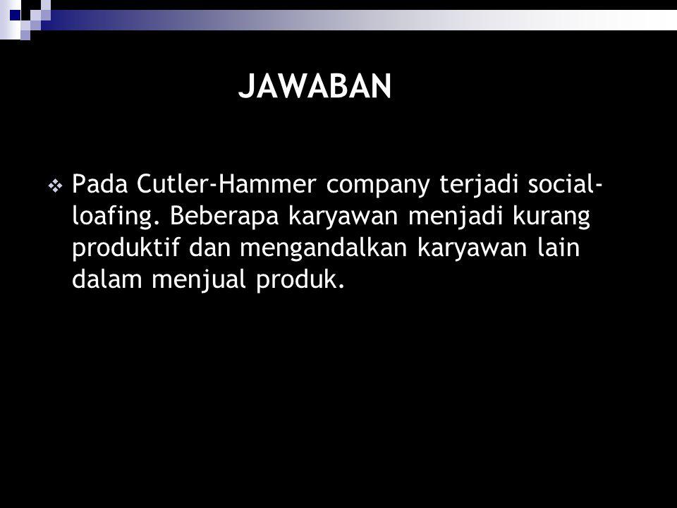 JAWABAN  Pada Cutler-Hammer company terjadi social- loafing. Beberapa karyawan menjadi kurang produktif dan mengandalkan karyawan lain dalam menjual