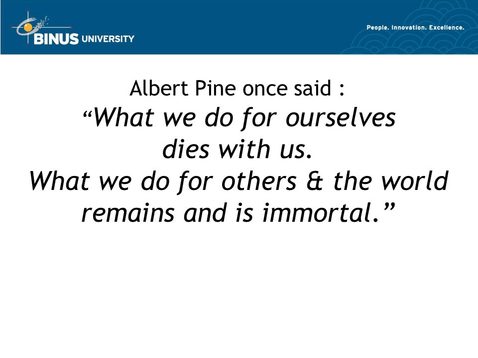 "Albert Pine once said : "" What we do for ourselves dies with us. What we do for others & the world remains and is immortal."""