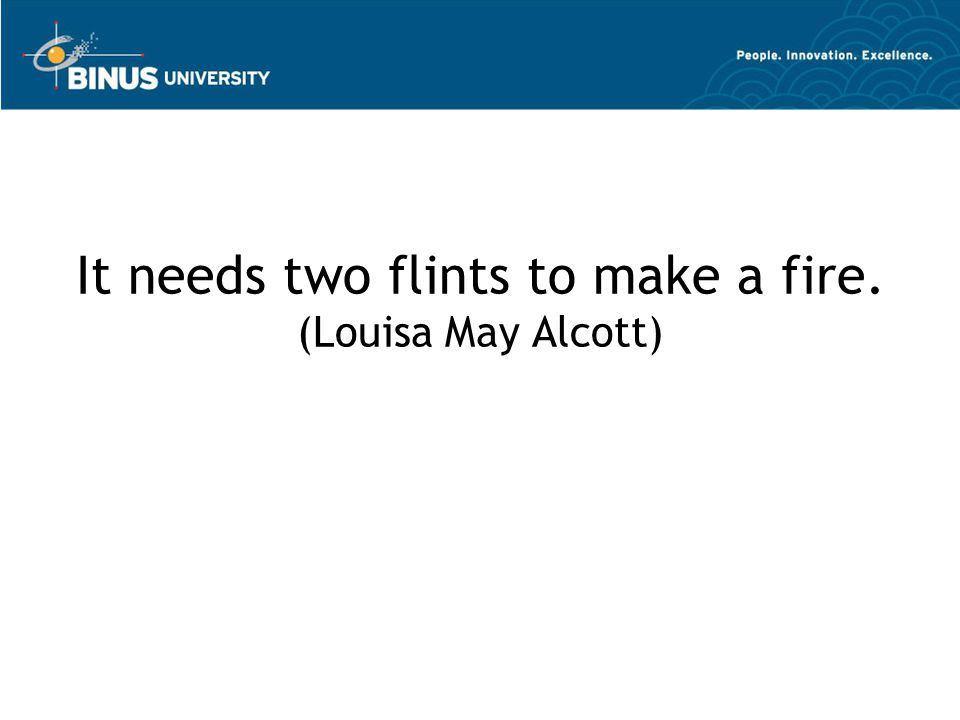 It needs two flints to make a fire. (Louisa May Alcott)