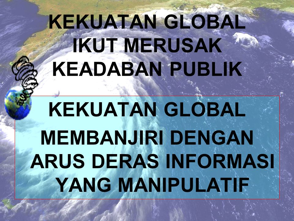KEKUATAN GLOBAL IKUT MERUSAK KEADABAN PUBLIK KEKUATAN GLOBAL: MENGGONCANG, MENGABURKAN, MENGHILANGKAN NILAI TRADISI LUHUR DAN BAIK