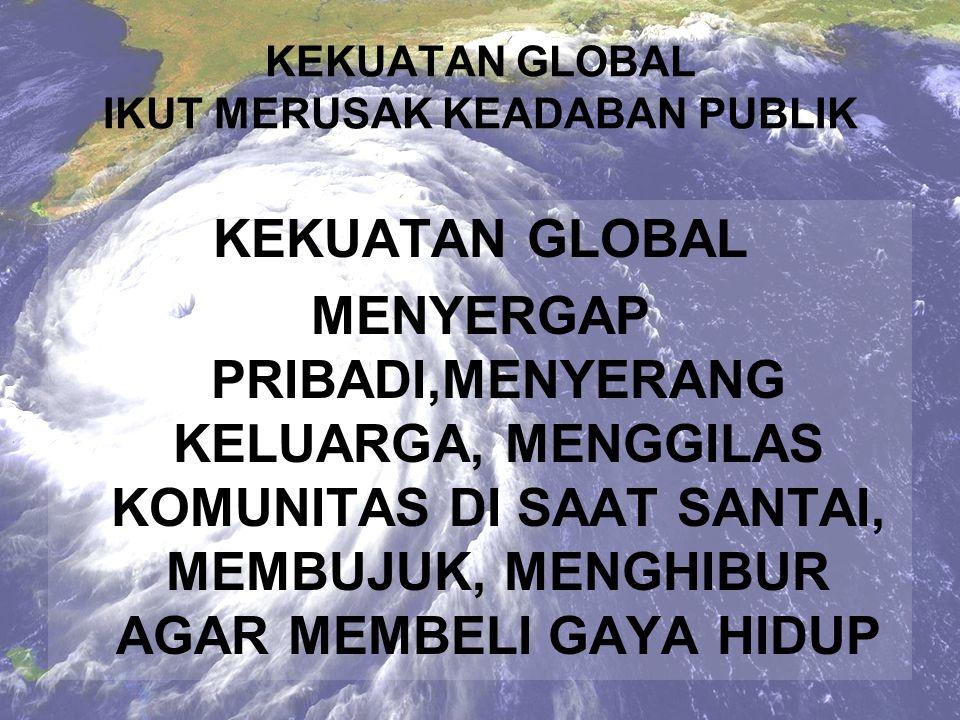 KEKUATAN GLOBAL MEMBANJIRI DENGAN ARUS DERAS INFORMASI YANG MANIPULATIF KEKUATAN GLOBAL IKUT MERUSAK KEADABAN PUBLIK