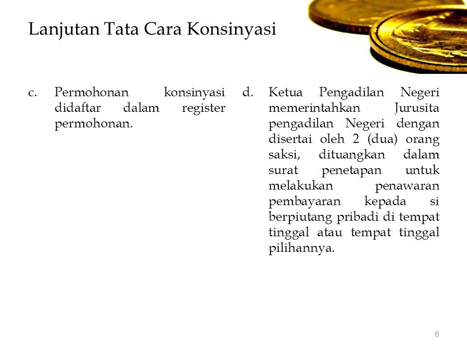 Lanjutan Tata Cara Konsinyasi c.Permohonan konsinyasi didaftar dalam register permohonan. d.Ketua Pengadilan Negeri memerintahkan Jurusita pengadilan