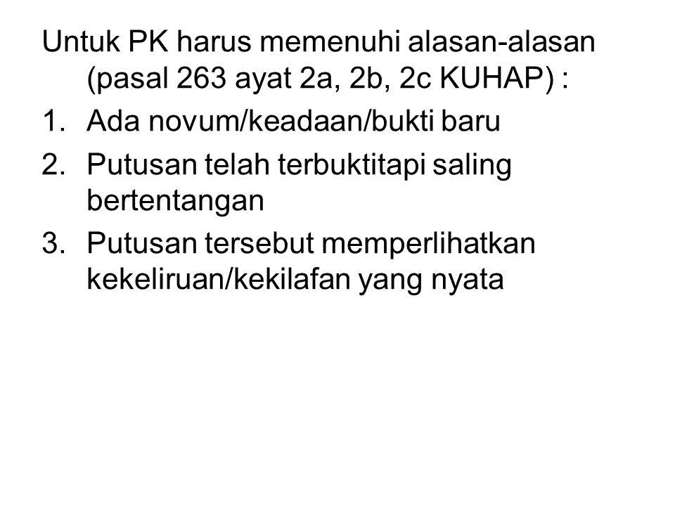 Untuk PK harus memenuhi alasan-alasan (pasal 263 ayat 2a, 2b, 2c KUHAP) : 1.Ada novum/keadaan/bukti baru 2.Putusan telah terbuktitapi saling bertentan