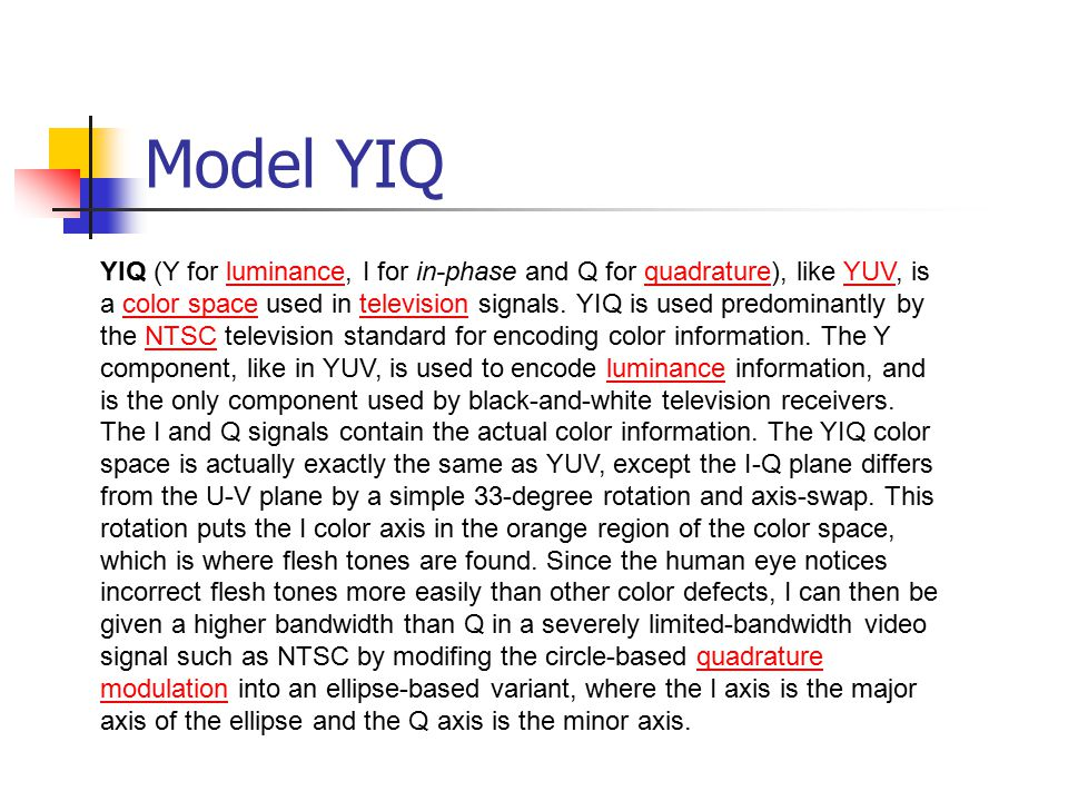 Model YIQ YIQ (Y for luminance, I for in-phase and Q for quadrature), like YUV, is a color space used in television signals. YIQ is used predominantly