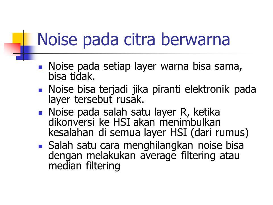 Noise pada citra berwarna Noise pada setiap layer warna bisa sama, bisa tidak. Noise bisa terjadi jika piranti elektronik pada layer tersebut rusak. N
