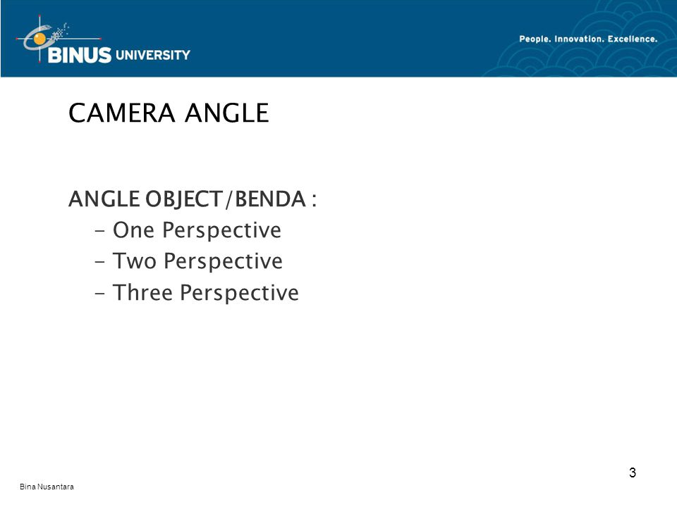 Bina Nusantara ANGLE OBJECT/BENDA : - One Perspective - Two Perspective - Three Perspective CAMERA ANGLE 3