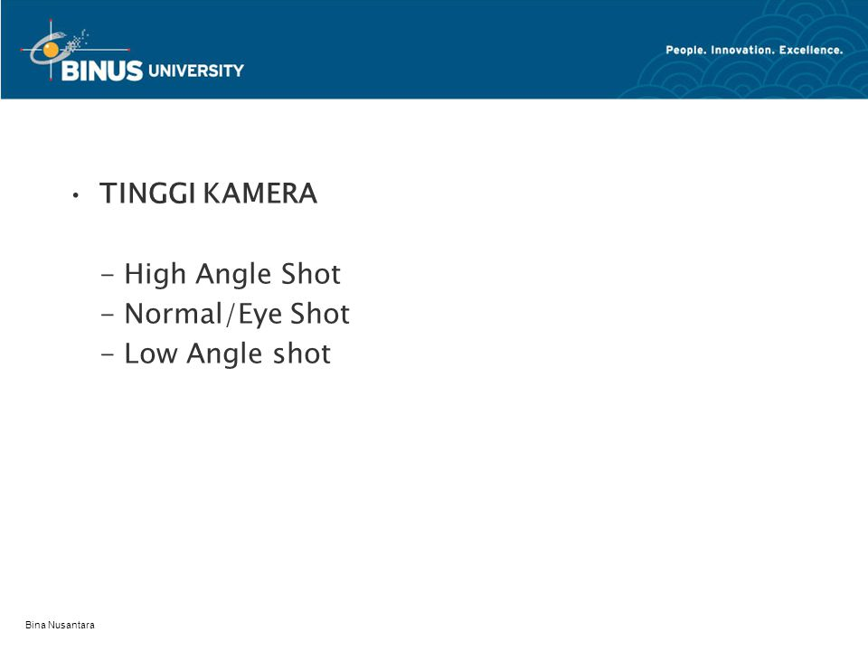Bina Nusantara TINGGI KAMERA - High Angle Shot - Normal/Eye Shot - Low Angle shot