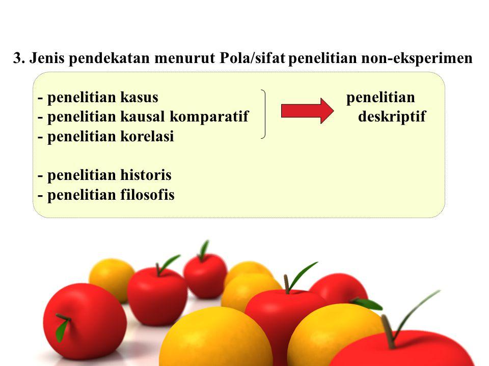3. Jenis pendekatan menurut Pola/sifat penelitian non-eksperimen - penelitian kasus penelitian - penelitian kausal komparatif deskriptif - penelitian