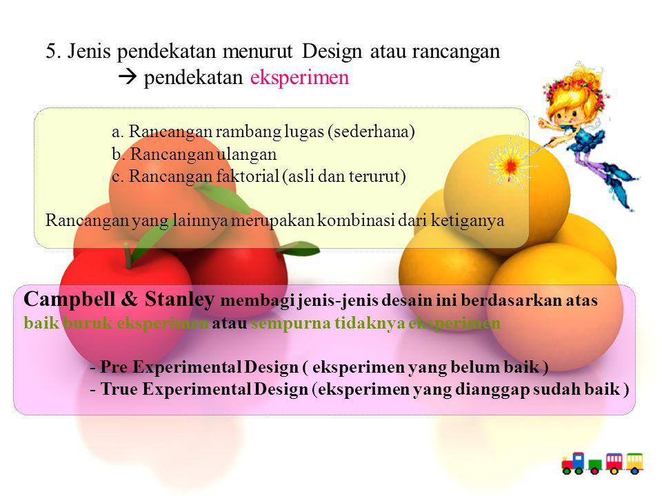 5. Jenis pendekatan menurut Design atau rancangan  pendekatan eksperimen a. Rancangan rambang lugas (sederhana) b. Rancangan ulangan c. Rancangan fak