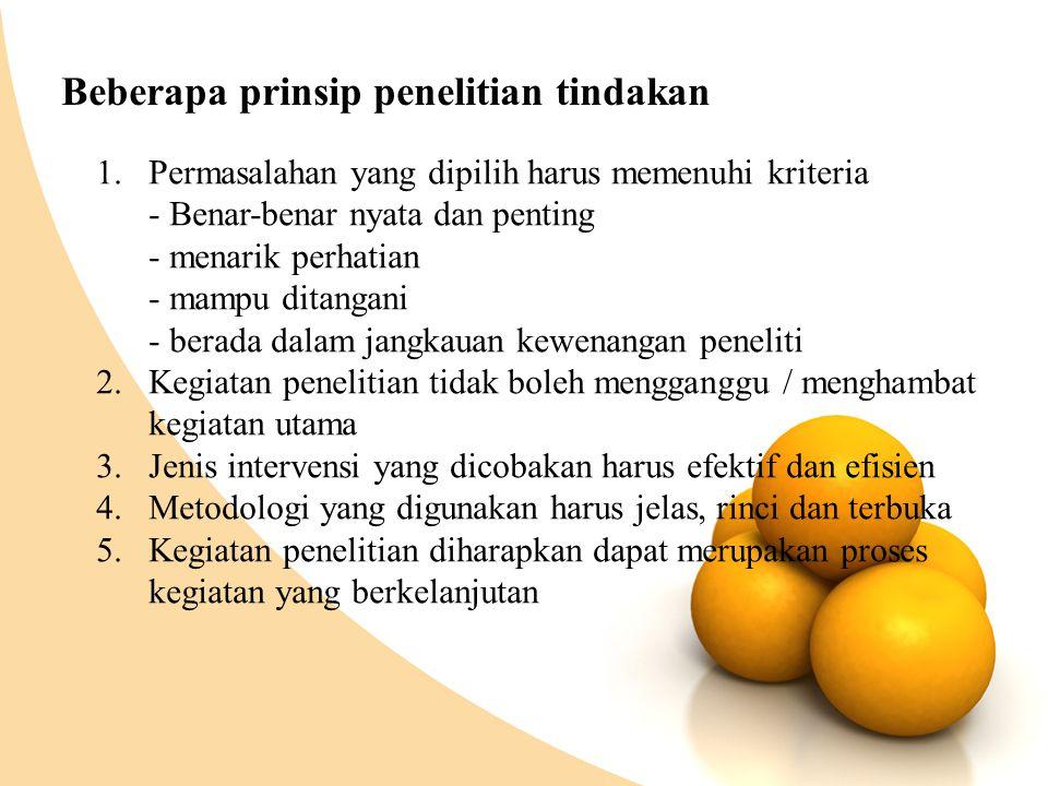 Beberapa prinsip penelitian tindakan 1.Permasalahan yang dipilih harus memenuhi kriteria - Benar-benar nyata dan penting - menarik perhatian - mampu d
