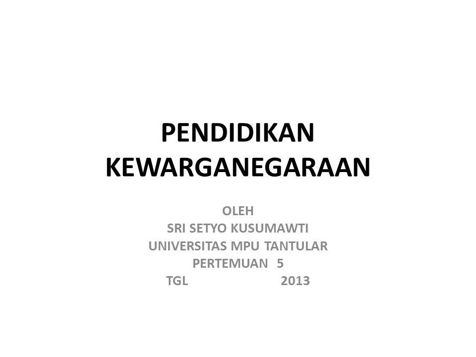 PENDIDIKAN KEWARGANEGARAAN OLEH SRI SETYO KUSUMAWTI UNIVERSITAS MPU TANTULAR PERTEMUAN 5 TGL 2013