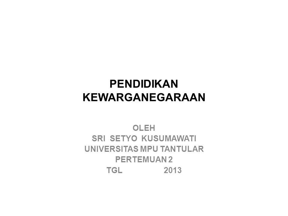 PENDIDIKAN KEWARGANEGARAAN OLEH SRI SETYO KUSUMAWATI UNIVERSITAS MPU TANTULAR PERTEMUAN 2 TGL 2013