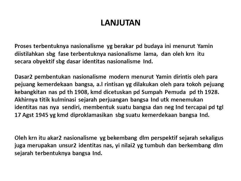 LANJUTAN Proses terbentuknya nasionalisme yg berakar pd budaya ini menurut Yamin diistilahkan sbg fase terbentuknya nasionalisme lama, dan oleh krn it