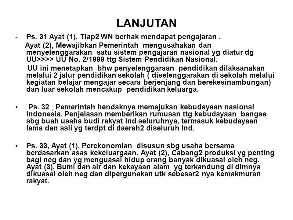 LANJUTAN -Ps. 31 Ayat (1), Tiap2 WN berhak mendapat pengajaran. Ayat (2), Mewajibkan Pemerintah mengusahakan dan menyelenggarakan satu sistem pengajar