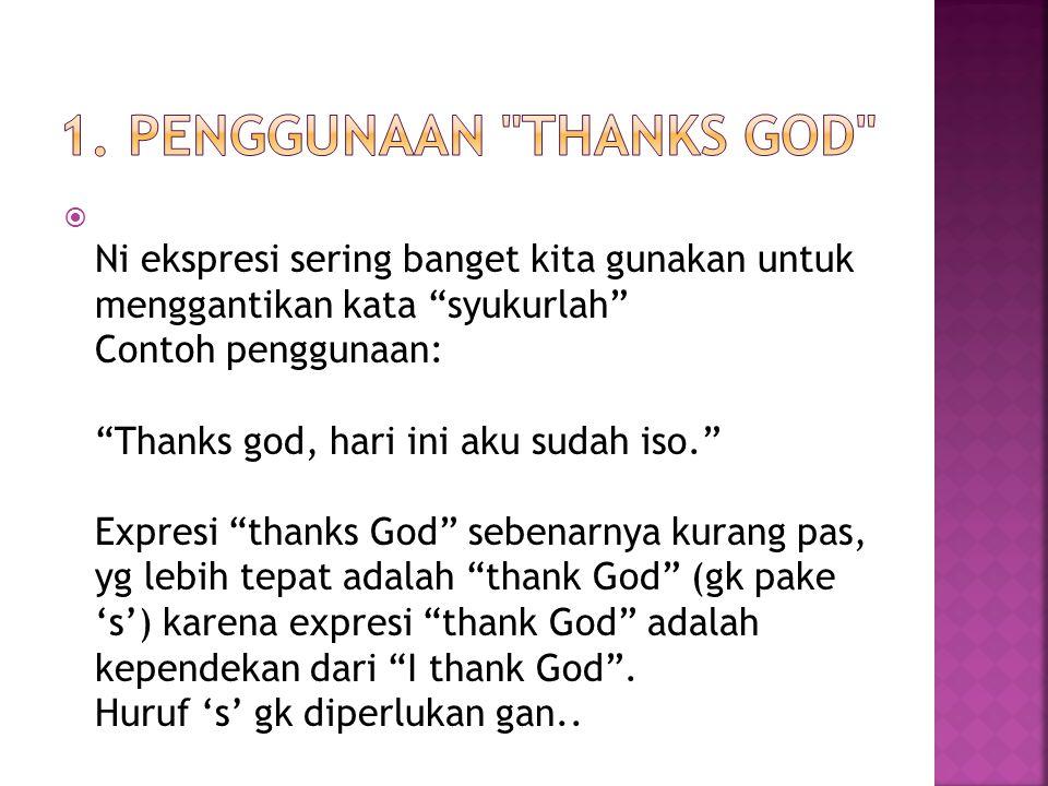 """ Ni ekspresi sering banget kita gunakan untuk menggantikan kata """"syukurlah"""" Contoh penggunaan: """"Thanks god, hari ini aku sudah iso."""" Expresi """"thanks"""
