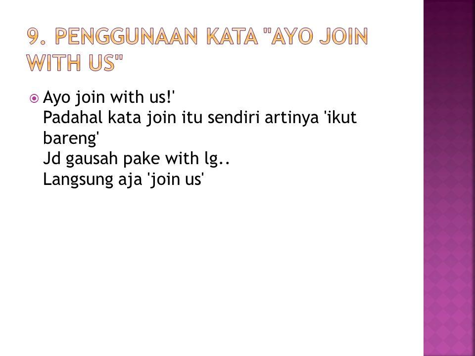  Ayo join with us!' Padahal kata join itu sendiri artinya 'ikut bareng' Jd gausah pake with lg.. Langsung aja 'join us'